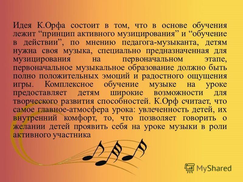 Идея К.Орфа состоит в том, что в основе обучения лежит принцип активного музицирования и обучение в действии, по мнению педагога-музыканта, детям нужна своя музыка, специально предназначенная для музицирования на первоначальном этапе, первоначальное