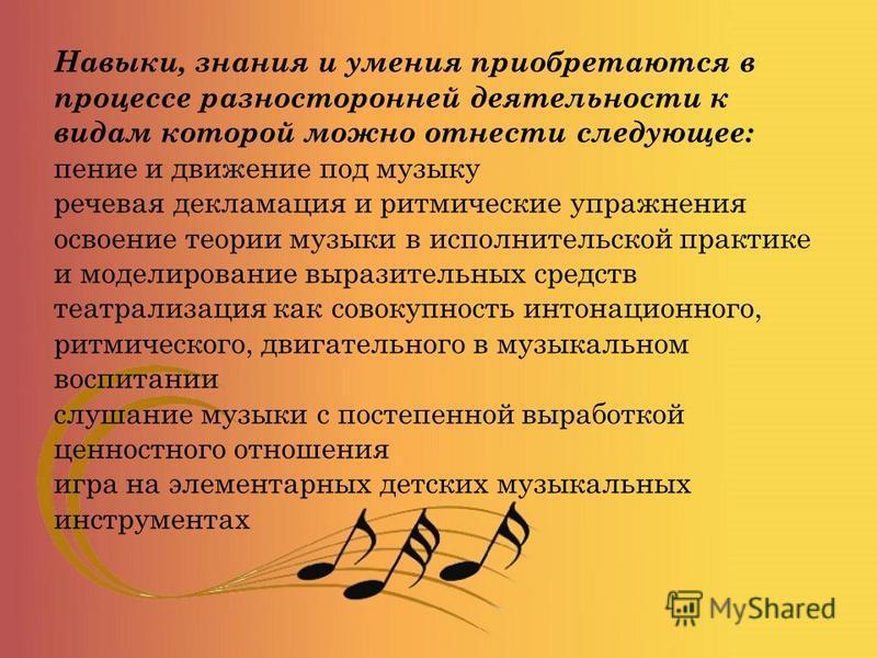 Навыки, знания и умения приобретаются в процессе разносторонней деятельности к видам которой можно отнести следующее: пение и движение под музыку речевая декламация и ритмические упражнения освоение теории музыки в исполнительской практике и моделиро