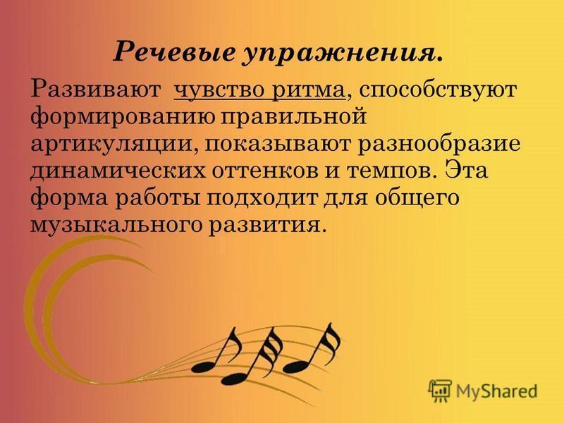 Речевые упражнения. Развивают чувство ритма, способствуют формированию правильной артикуляции, показывают разнообразие динамических оттенков и темпов. Эта форма работы подходит для общего музыкального развития.