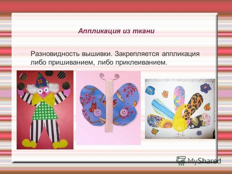 Аппликация из ткани Разновидность вышивки. Закрепляется аппликация либо пришиванием, либо приклеиванием.