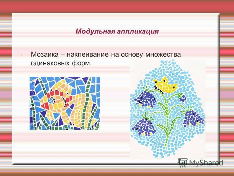 Модульная аппликация Мозаика – наклеивание на основу множества одинаковых форм.
