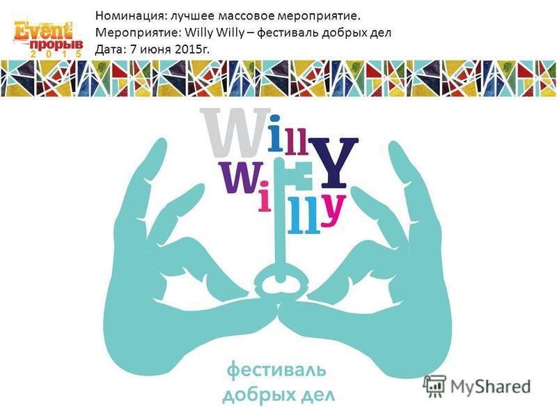 Номинация: лучшее массовое мероприятие. Мероприятие: Willy Willy – фестиваль добрых дел Дата: 7 июня 2015 г.
