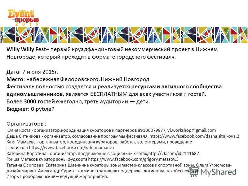Willy Willy Fest– первый круадфандинговый некоммерческий проект в Нижнем Новгороде, который проходит в формате городского фестиваля. Дата: 7 июня 2015 г. Место: набережная Федоровского, Нижний Новгород Фестиваль полностью создается и реализуется ресу