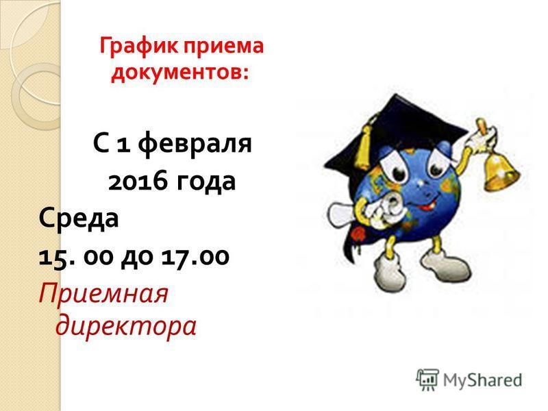 График приема документов : С 1 февраля 2016 года Среда 15. 00 до 17.00 Приемная директора