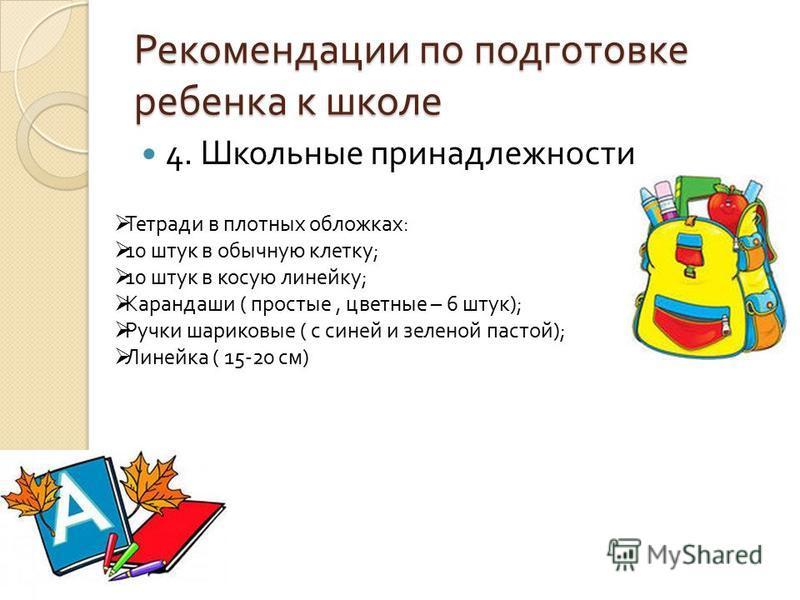 Рекомендации по подготовке ребенка к школе 4. Школьные принадлежности Тетради в плотных обложках : 10 штук в обычную клетку ; 10 штук в косую линейку ; Карандаши ( простые, цветные – 6 штук ); Ручки шариковые ( с синей и зеленой пастой ); Линейка ( 1