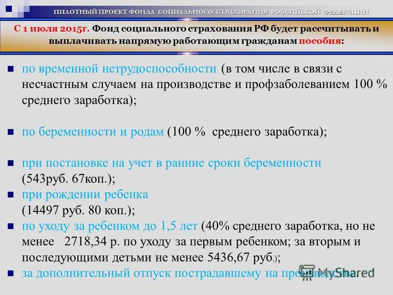 С 1 июля 2015 г. Фонд социального страхования РФ будет рассчитывать и выплачивать напрямую работающим гражданам пособия: по временной нетрудоспособности (в том числе в связи с несчастным случаем на производстве и профзаболеванием 100 % среднего зараб