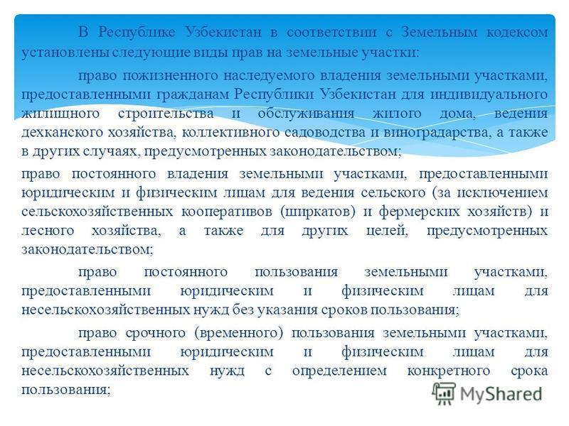 В Республике Узбекистан в соответствии с Земельным кодексом установлены следующие виды прав на земельные участки: право пожизненного наследуемого владения земельными участками, предоставленными гражданам Республики Узбекистан для индивидуального жили
