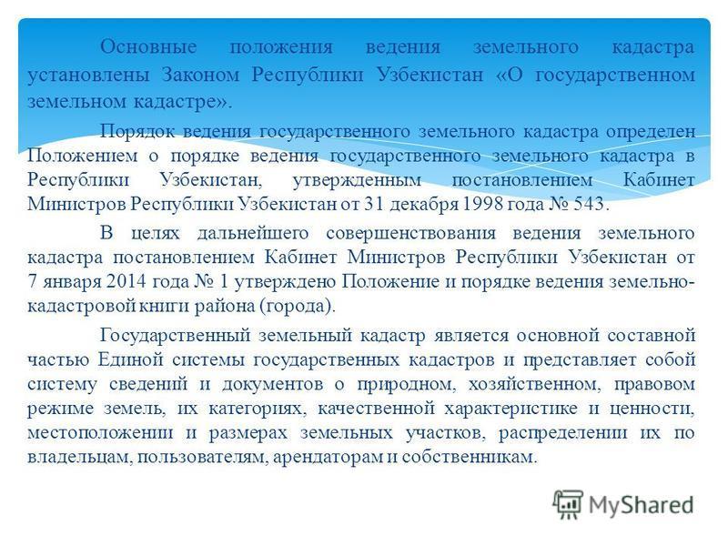 Основные положения ведения земельного кадастра установлены Законом Республики Узбекистан «О государственном земельном кадастре». Порядок ведения государственного земельного кадастра определен Положением о порядке ведения государственного земельного к