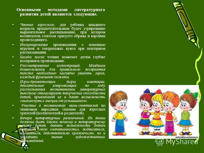 Основными методами литературного развития детей являются следующие. Чтение взрослого, для ребенка младшего возраста предпочтительным будет утрированно выразительное рассказывание, при котором воспитатель голосом «рисует» образы и картины происходящег