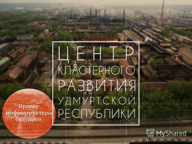ЦЕНТР КЛ СТЕРНОГО РАЗВИТИЯ УДМУРТСКОЙ РЕСПУБЛИКИ 1 Проект инфраструктуры будущего