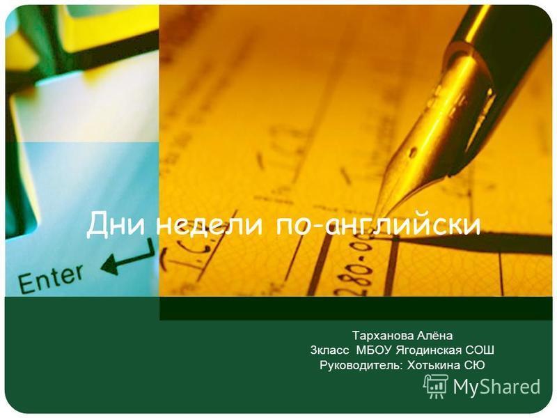 Тарханова Алёна 3 класс МБОУ Ягодинская СОШ Руководитель: Хотькина СЮ Дни недели по-английски