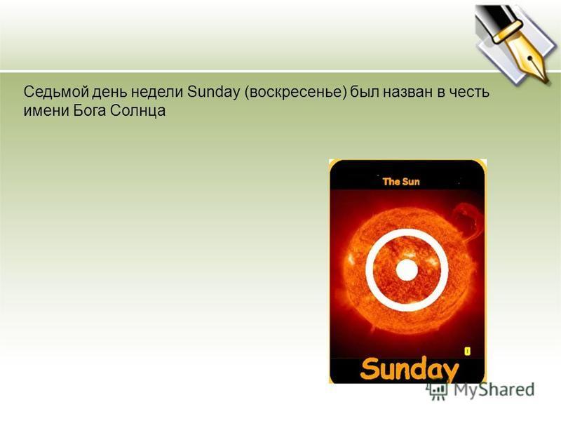 Седьмой день недели Sunday (воскресенье) был назван в честь имени Бога Солнца
