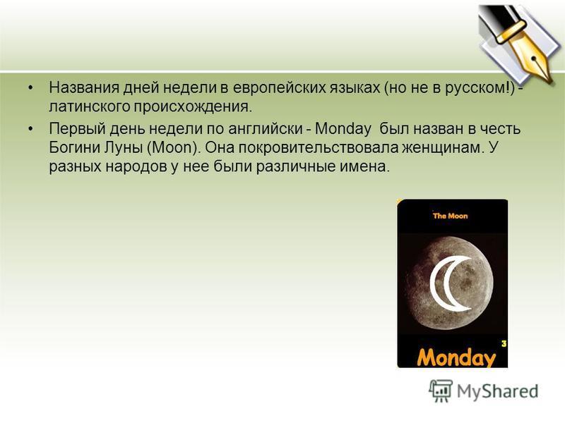 Названия дней недели в европейских языках (но не в русском!) - латинского происхождения. Первый день недели по английски - Monday был назван в честь Богини Луны (Moon). Она покровительствовала женщинам. У разных народов у нее были различные имена.