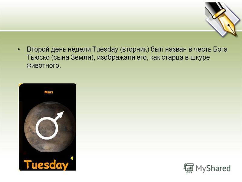 Второй день недели Tuesday (вторник) был назван в честь Бога Тьюско (сына Земли), изображали его, как старца в шкуре животного.