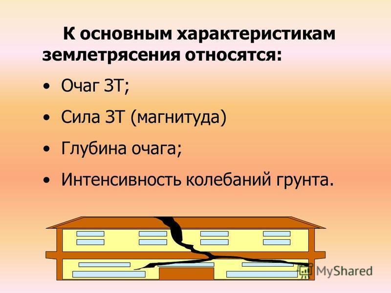 К основным характеристикам землетрясения относятся: Очаг ЗТ; Сила ЗТ (магнитуда) Глубина очага; Интенсивность колебаний грунта.