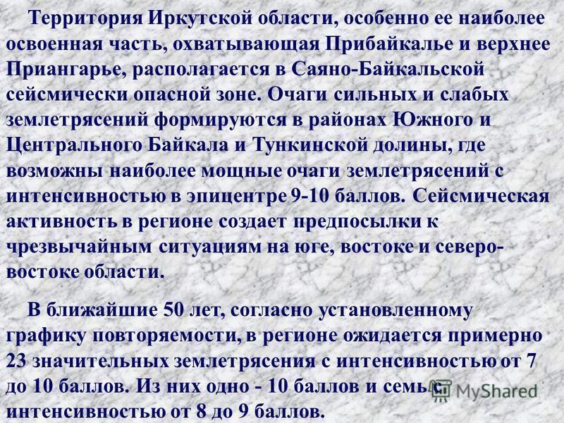 Территория Иркутской области, особенно ее наиболее освоенная часть, охватывающая Прибайкалье и верхнее Приангарье, располагается в Саяно-Байкальской сейсмически опасной зоне. Очаги сильных и слабых землетрясений формируются в районах Южного и Централ