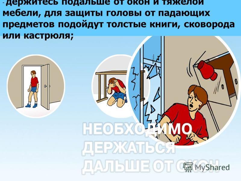 - держитесь подальше от окон и тяжелой мебели, для защиты головы от падающих предметов подойдут толстые книги, сковорода или кастрюля;