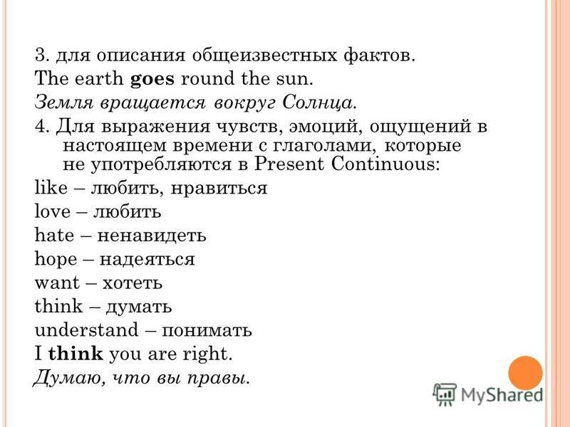 3. для описания общеизвестных фактов. The earth goes round the sun. Земля вращается вокруг Солнца. 4. Для выражения чувств, эмоций, ощущений в настоящем времени с глаголами, которые не употребляются в Present Continuous: like – любить, нравиться love