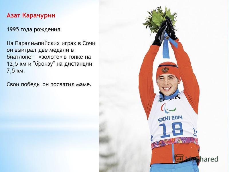 Азат Карачурин 1995 года рождения На Паралимпийских играх в Сочи он выиграл две медали в биатлоне - «золото» в гонке на 12,5 км и бронзу на дистанции 7,5 км. Свои победы он посвятил маме.
