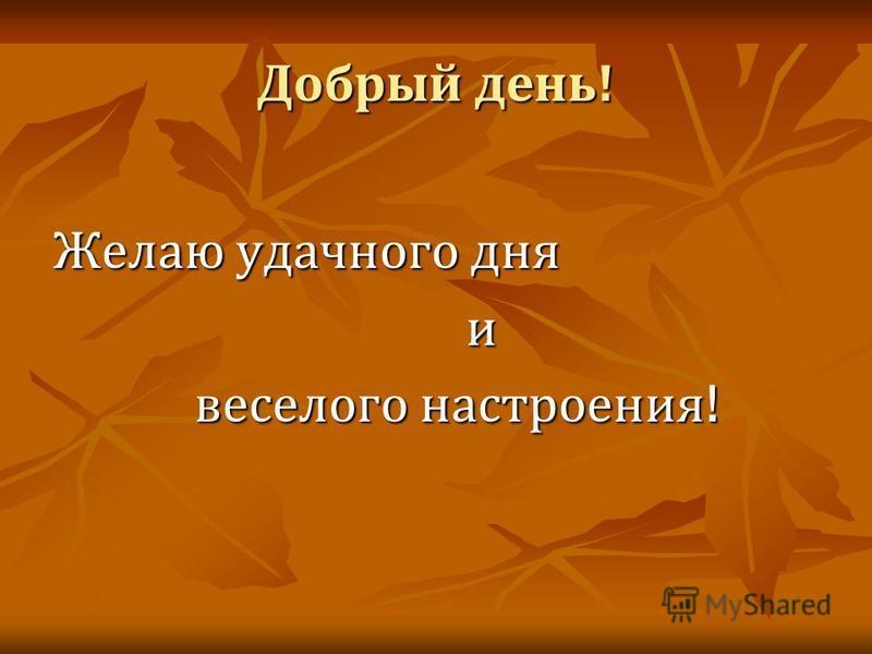 Добрый день ! Желаю удачного дня и веселого настроения ! веселого настроения !