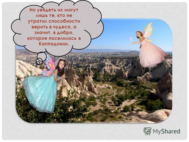 До сих пор туристам рассказывают сказочные истории о феях, которые по ночам появляются на макушке одной из скал. Но увидеть их могут лишь те, кто не утратил способности верить в чудеса, а значит, в добро, которое поселилось в Каппадокии.