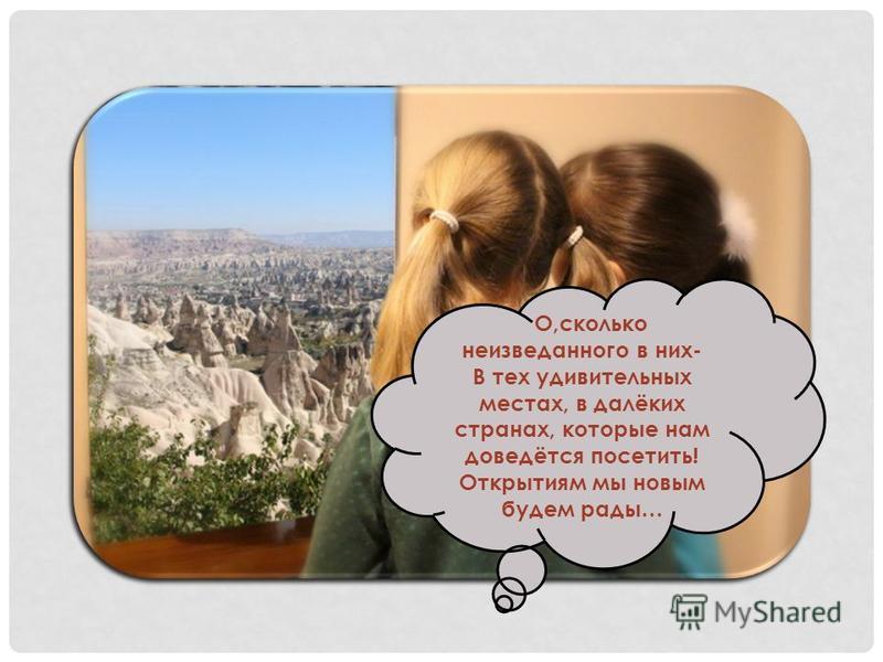 О,сколько неизведанного в них- В тех удивительных местах, в далёких странах, которые нам доведётся посетить! Открытиям мы новым будем рады…