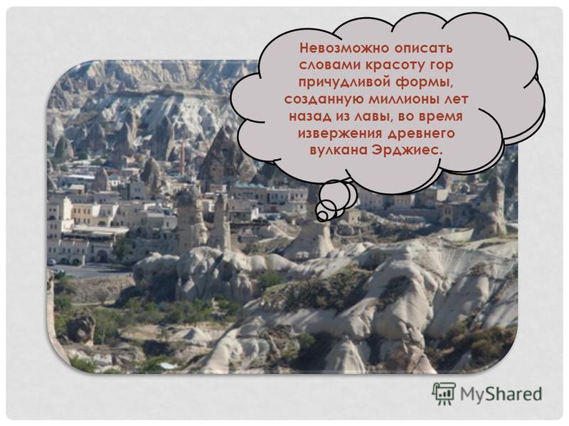 Есть в Турции местность, называемая Каппадокией, - уникальное явление природы, единственное во всем мире! Невозможно описать словами красоту гор причудливой формы, созданную миллионы лет назад из лавы, во время извержения древнего вулкана Эрджиес.