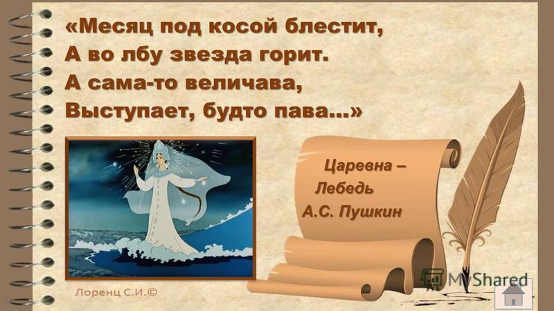 «Месяц под косой блестит, А во лбу звезда горит. А сама-то величава, Выступает, будто пава…» Царевна – Царевна – Лебедь Лебедь А.С. Пушкин А.С. Пушкин