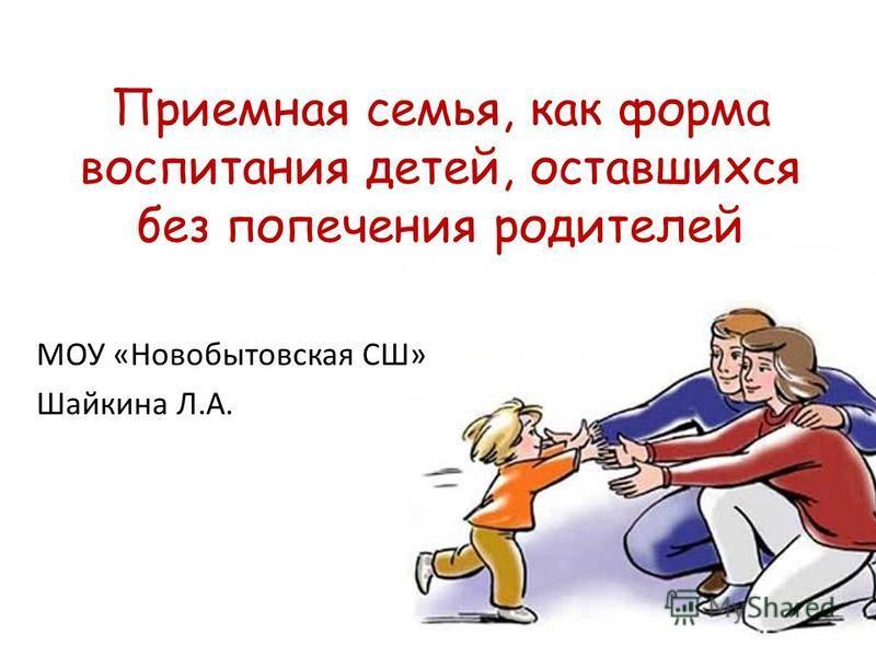 Приемная семья, как форма воспитания детей, оставшихся без попечения родителей МОУ «Новобытовская СШ» Шайкина Л.А.