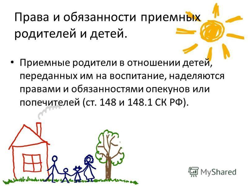 Права и обязанности приемных родителей и детей. Приемные родители в отношении детей, переданных им на воспитание, наделяются правами и обязанностями опекунов или попечителей (ст. 148 и 148.1 СК РФ).
