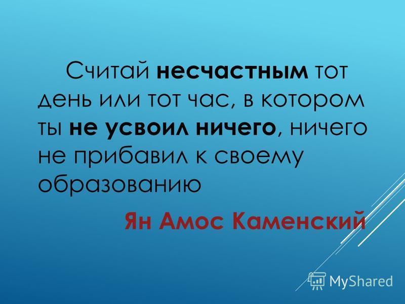 Считай несчастным тот день или тот час, в котором ты не усвоил ничего, ничего не прибавил к своему образованию Ян Амос Каменский