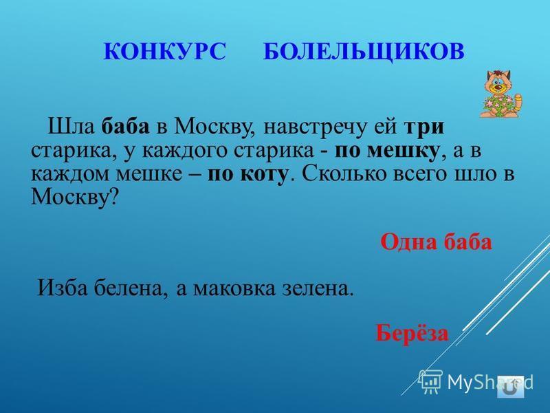 КОНКУРС БОЛЕЛЬЩИКОВ Шла баба в Москву, навстречу ей три старика, у каждого старика - по мешку, а в каждом мешке – по коту. Сколько всего шло в Москву? Одна баба Изба белена, а маковка зелена. Берёза