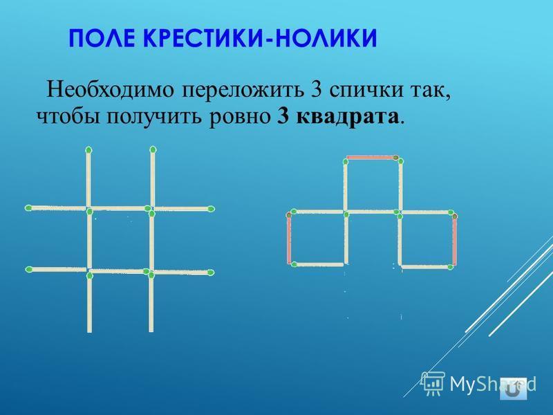 ПОЛЕ КРЕСТИКИ-НОЛИКИ Необходимо переложить 3 спички так, чтобы получить ровно 3 квадрата.