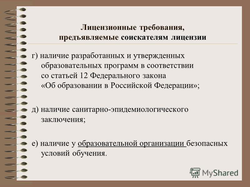 Лицензионные требования, предъявляемые соискателям лицензии г) наличие разработанных и утвержденных образовательных программ в соответствии со статьей 12 Федерального закона «Об образовании в Российской Федерации»; д) наличие санитарно-эпидемиологиче