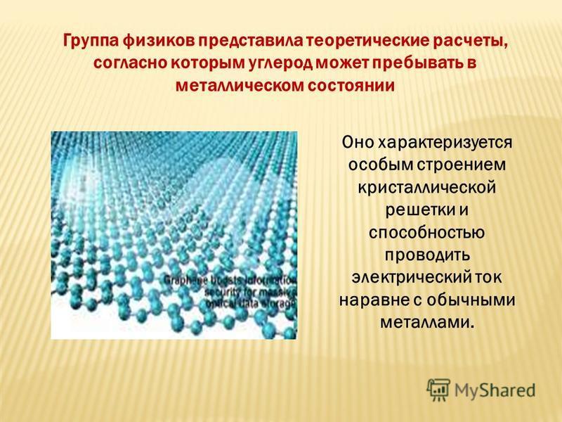 Группа физиков представила теоретические расчеты, согласно которым углерод может пребывать в металлическом состоянии Оно характеризуется особым строением кристаллической решетки и способностью проводить электрический ток наравне с обычными металлами.