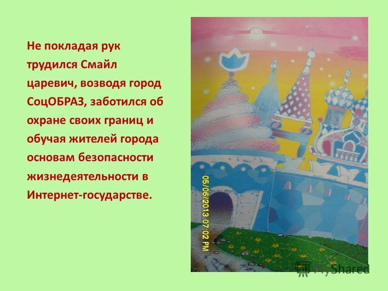 Не покладая рук трудился Смайл царевич, возводя город СоцОБРАЗ, заботился об охране своих границ и обучая жителей города основам безопасности жизнедеятельности в Интернет-государстве.