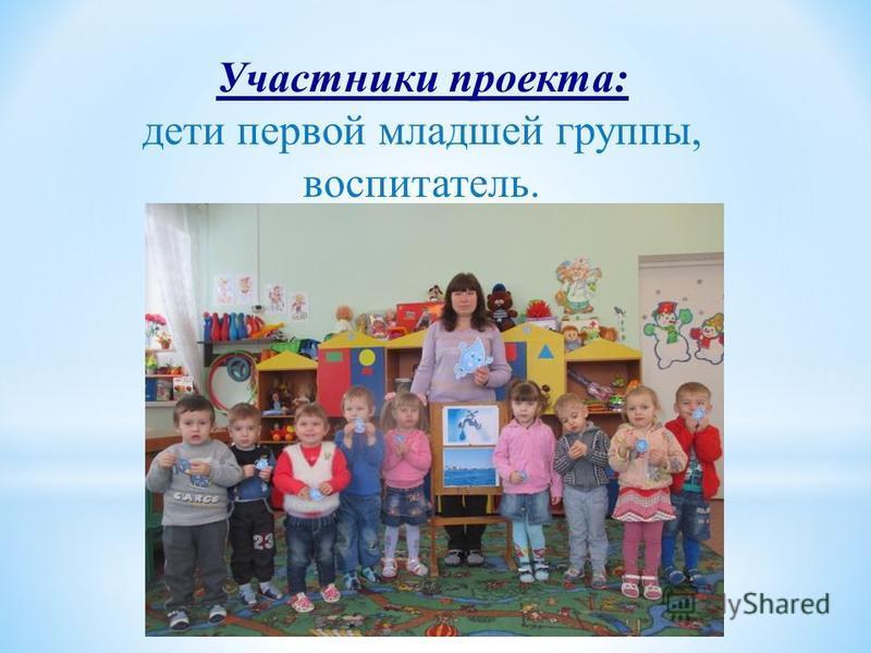 Участники проекта: дети первой младшей группы, воспитатель.