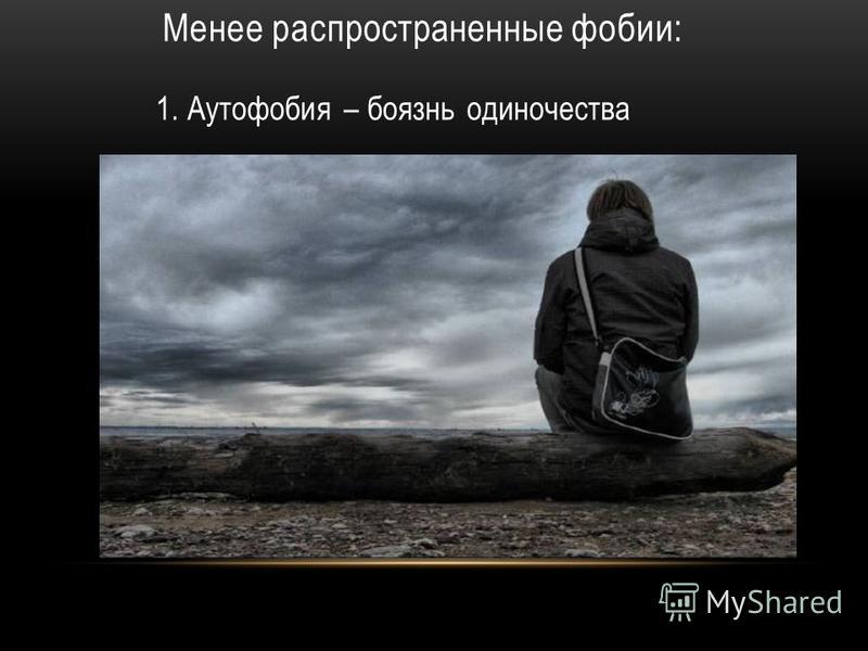 Менее распространенные фобии: 1. Аутофобия – боязнь одиночества