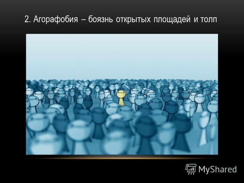 2. Агорафобия – боязнь открытых площадей и толп