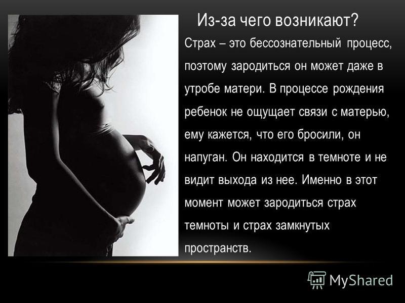 Из-за чего возникают? Страх – это бессознательный процесс, поэтому зародиться он может даже в утробе матери. В процессе рождения ребенок не ощущает связи с матерью, ему кажется, что его бросили, он напуган. Он находится в темноте и не видит выхода из