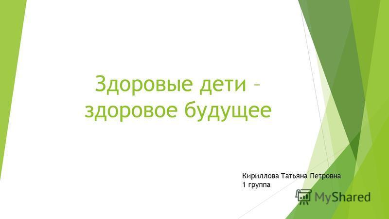 Здоровые дети – здоровое будущее Кириллова Татьяна Петровна 1 группа