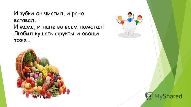 И зубки он чистил, и рано вставал, И маме, и папе во всем помогал! Любил кушать фрукты и овощи тоже…