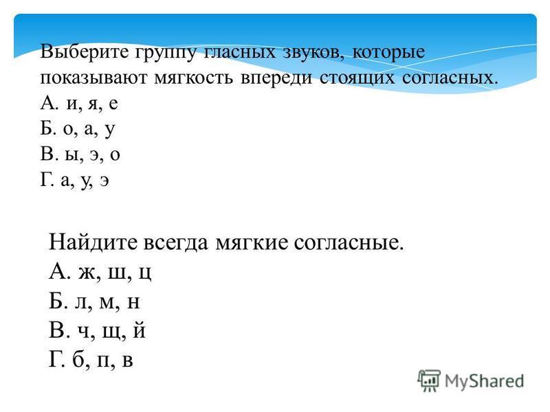 Выберите группу гласных звуков, которые показывают мягкость впереди стоящих согласных. А. и, я, е Б. о, а, у В. ы, э, о Г. а, у, э Найдите всегда мягкие согласные. А. ж, ш, ц Б. л, м, н В. ч, щ, й Г. б, п, в