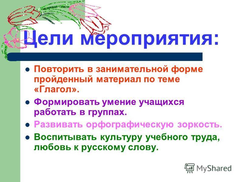 Цели мероприятия: Повторить в занимательной форме пройденный материал по теме «Глагол». Формировать умение учащихся работать в группах. Развивать орфографическую зоркость. Воспитывать культуру учебного труда, любовь к русскому слову.