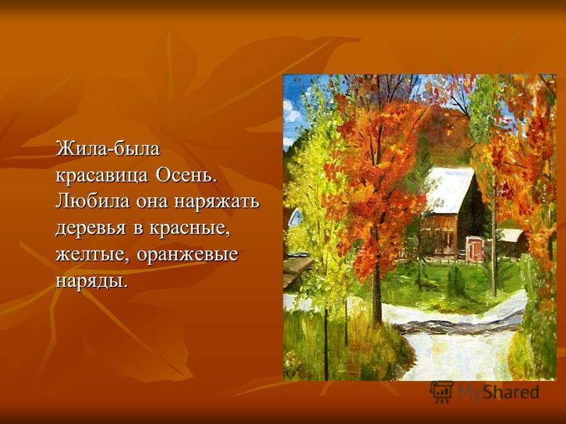 Жила-была красавица Осень. Любила она наряжать деревья в красные, желтые, оранжевые наряды. Жила-была красавица Осень. Любила она наряжать деревья в красные, желтые, оранжевые наряды.