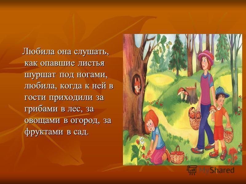 Любила она слушать, как опавшие листья шуршат под ногами, любила, когда к ней в гости приходили за грибами в лес, за овощами в огород, за фруктами в сад. Любила она слушать, как опавшие листья шуршат под ногами, любила, когда к ней в гости приходили
