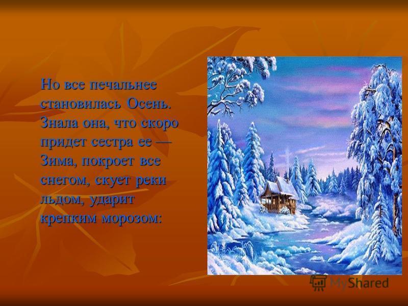 Но все печальнее становилась Осень. Знала она, что скоро придет сестра ее Зима, покроет все снегом, скует реки льдом, ударит крепким морозом: Но все печальнее становилась Осень. Знала она, что скоро придет сестра ее Зима, покроет все снегом, скует ре