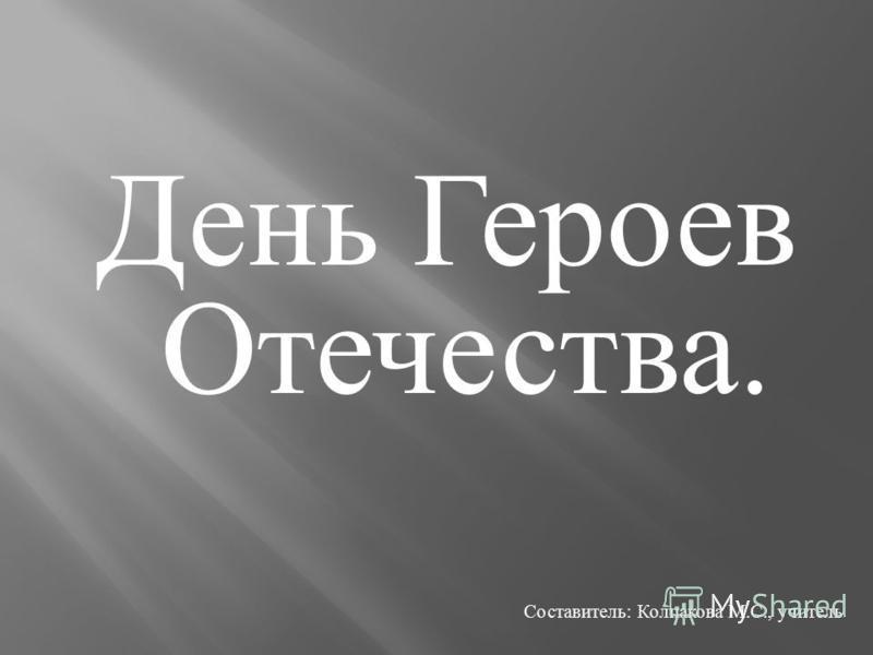 День Героев Отечества. Составитель : Колпакова М. С., учитель.
