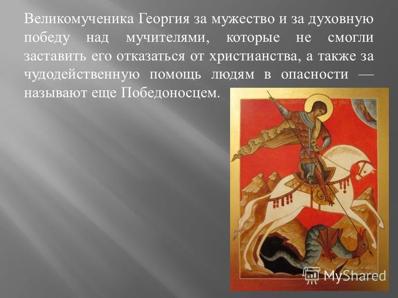 Великомученика Георгия за мужество и за духовную победу над мучителями, которые не смогли заставить его отказаться от христианства, а также за чудодейственную помощь людям в опасности называют еще Победоносцем.