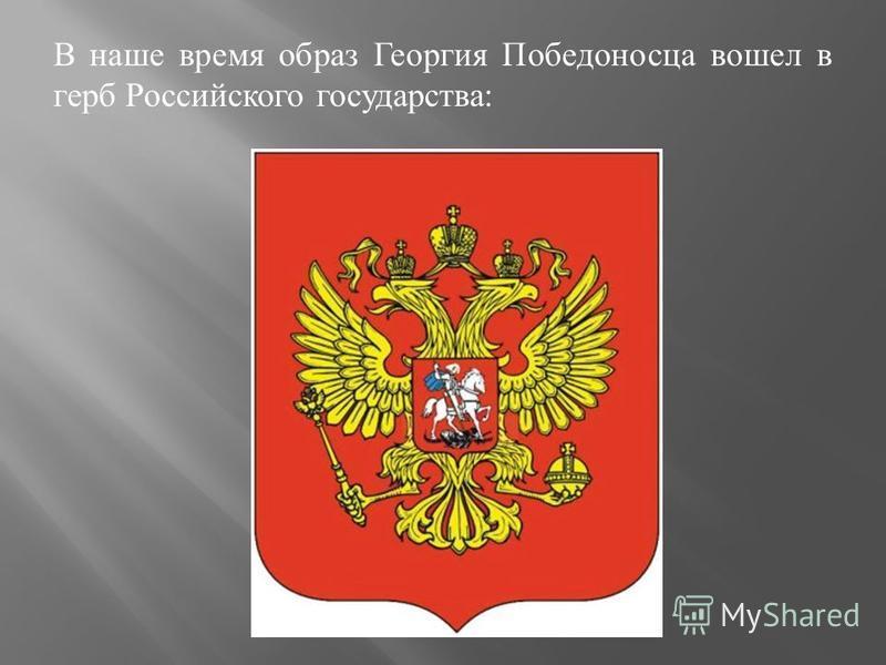 В наше время образ Георгия Победоносца вошел в герб Российского государства :